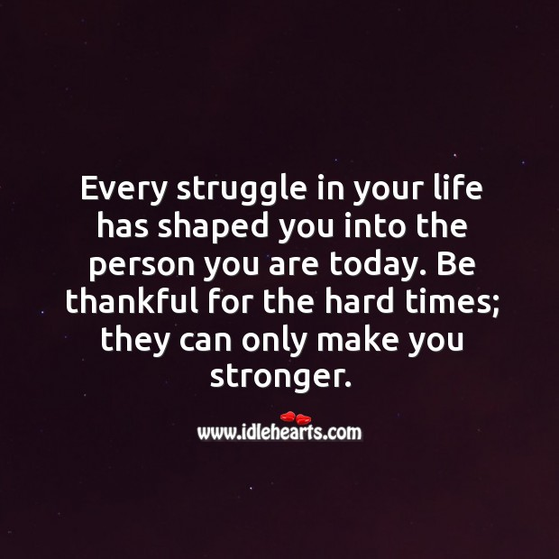 Image, Be thankful for the hard times; they can only make you stronger.