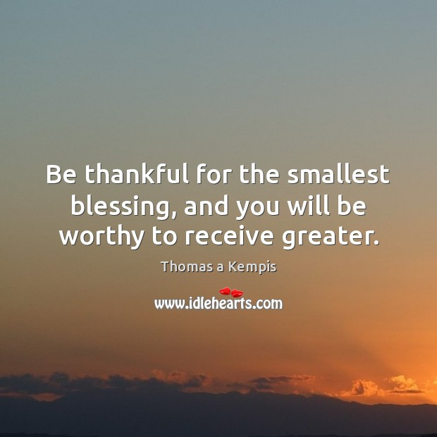 Be thankful for the smallest blessing, and you will be worthy to receive greater. Image