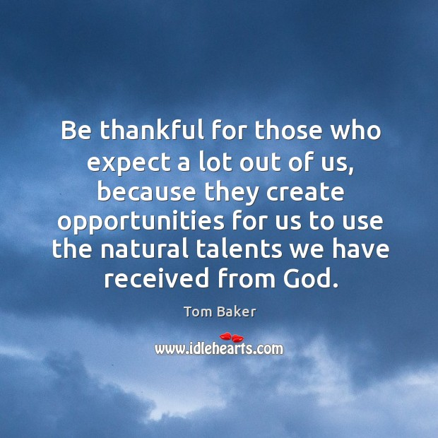 Be thankful for those who expect a lot out of us Tom Baker Picture Quote