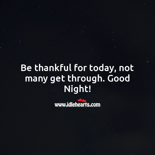 Be thankful for today, not many get through. Good Night! Good Night Quotes Image
