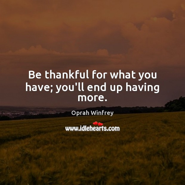 Be thankful for what you have; you'll end up having more. Oprah Winfrey Picture Quote