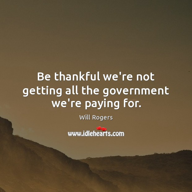 Be thankful we're not getting all the government we're paying for. Will Rogers Picture Quote