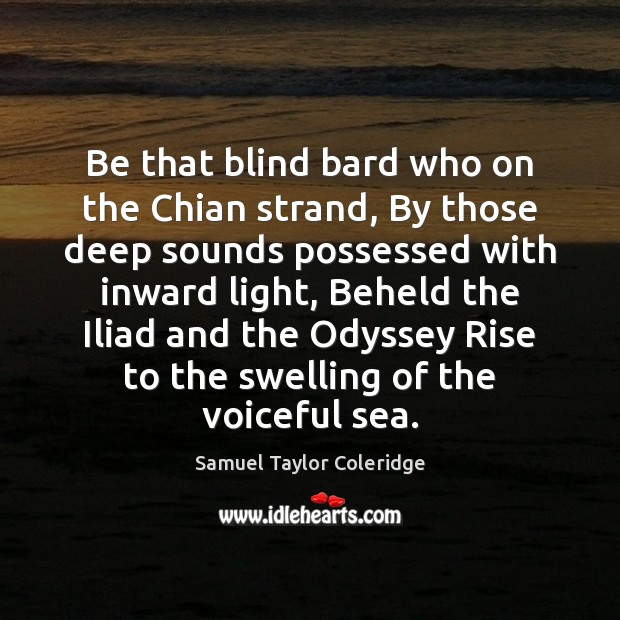 Be that blind bard who on the Chian strand, By those deep Image