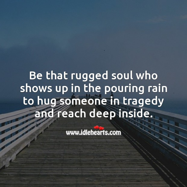 Image, Be that rugged soul who shows up in the pouring rain to hug someone in tragedy.