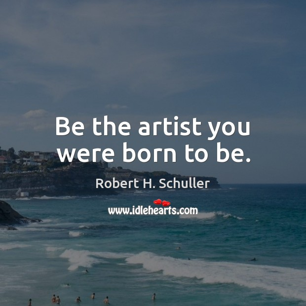 Be the artist you were born to be. Robert H. Schuller Picture Quote