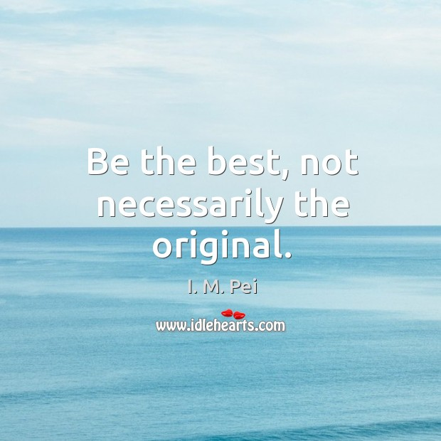 Be the best, not necessarily the original. Image