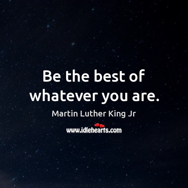 Be the best of whatever you are. Martin Luther King Jr Picture Quote