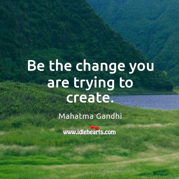Be the change you are trying to create. Image