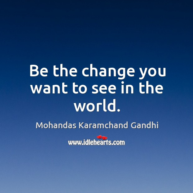 Be the change you want to see in the world. Image