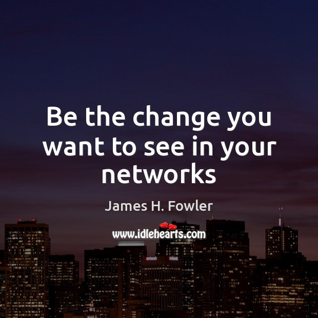 Image, Be the change you want to see in your networks