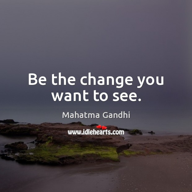Be the change you want to see. Image