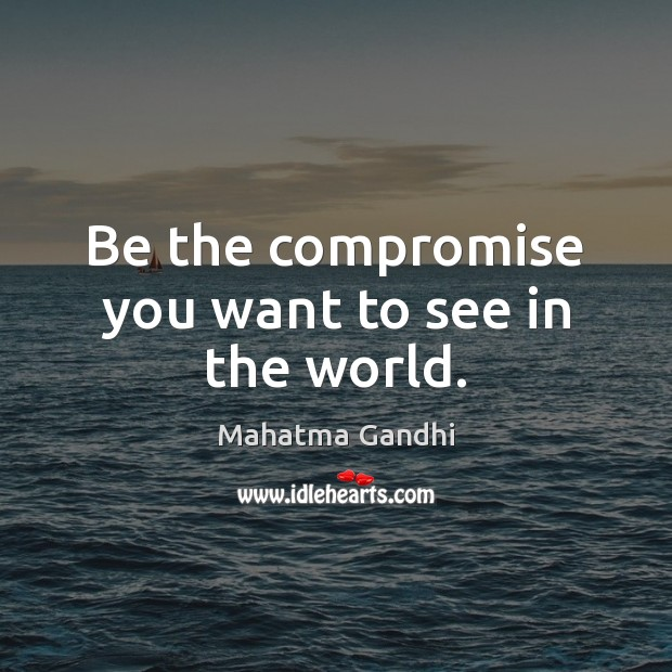 Be the compromise you want to see in the world. Image