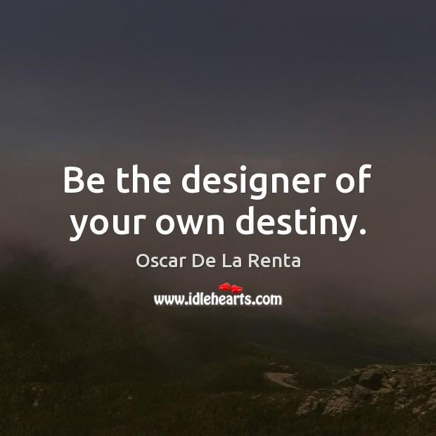 Be the designer of your own destiny. Oscar De La Renta Picture Quote