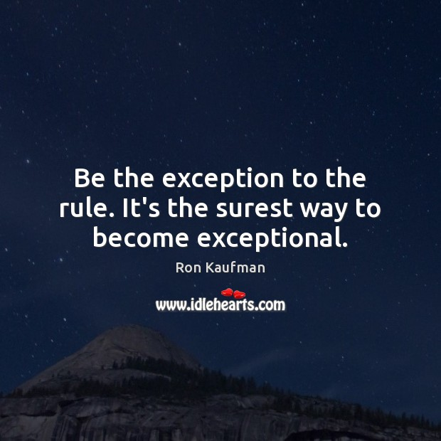 Be the exception to the rule. It's the surest way to become exceptional. Ron Kaufman Picture Quote