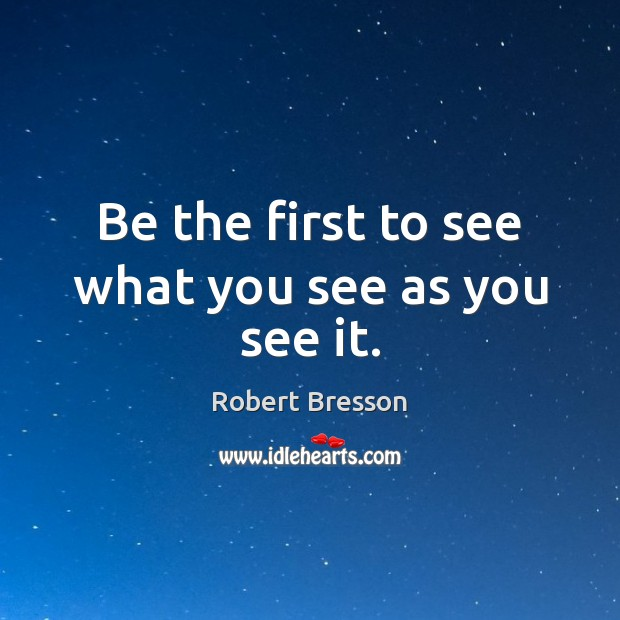 Be the first to see what you see as you see it. Robert Bresson Picture Quote