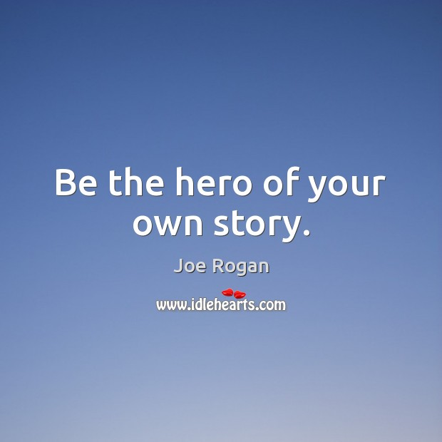 Be the hero of your own story. Joe Rogan Picture Quote