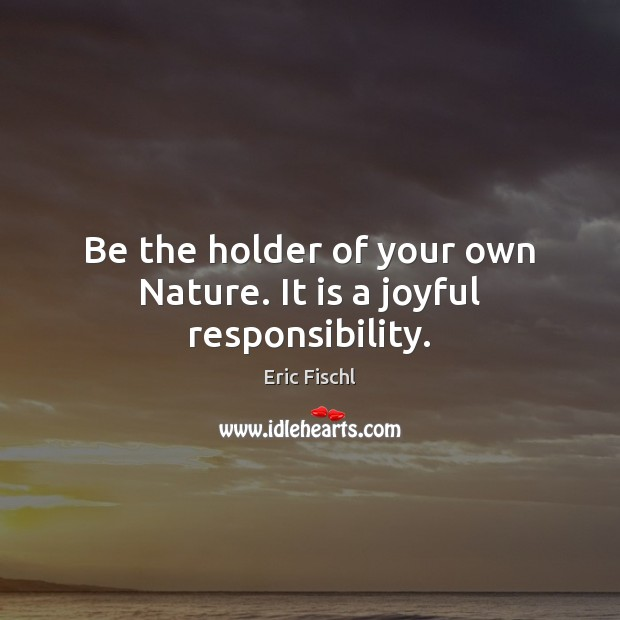Image, Be the holder of your own Nature. It is a joyful responsibility.