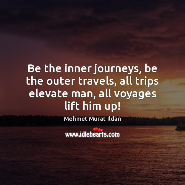 Image, Be the inner journeys, be the outer travels, all trips elevate man,