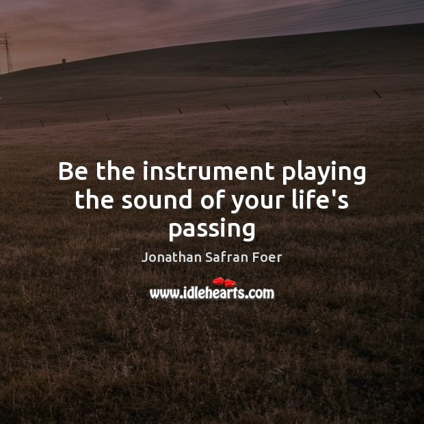 Be the instrument playing the sound of your life's passing Jonathan Safran Foer Picture Quote