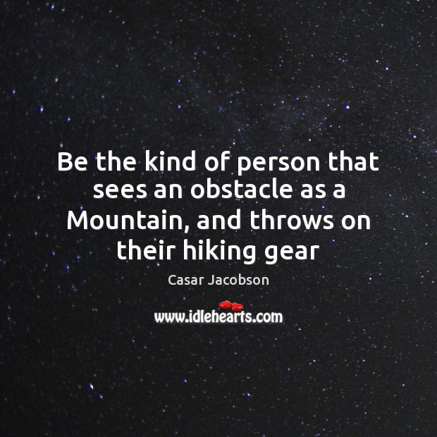 Be the kind of person that sees an obstacle as a Mountain, and throws on their hiking gear Image