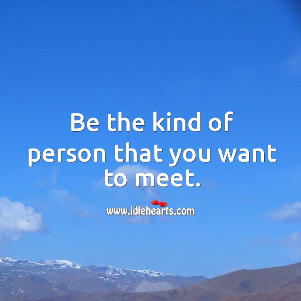 Be the kind of person that you want to meet. Image