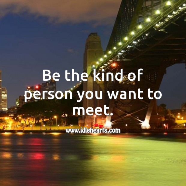 Image, Be the kind of person you want to meet.