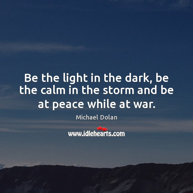 Be the light in the dark, be the calm in the storm and be at peace while at war. Image