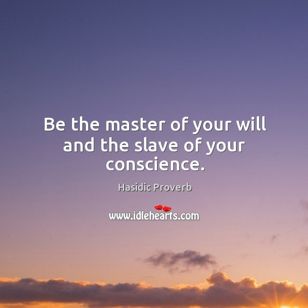 Be the master of your will and the slave of your conscience. Hasidic Proverbs Image