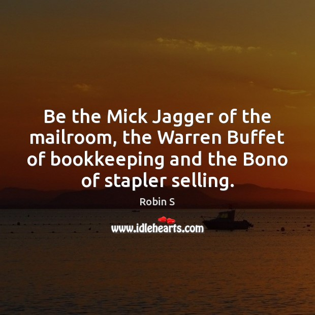 Be the Mick Jagger of the mailroom, the Warren Buffet of bookkeeping Robin S Picture Quote