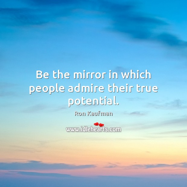 Be the mirror in which people admire their true potential. Image