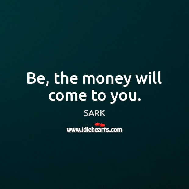 Be, the money will come to you. Image