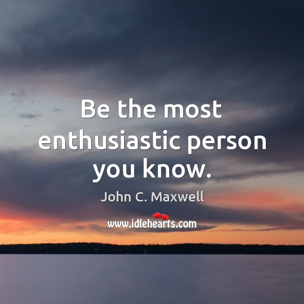 Image, Be the most enthusiastic person you know.