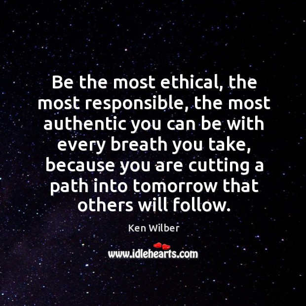 Be the most ethical, the most responsible, the most authentic you can Image