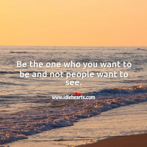 Be the one who you want to be and not people want to see. Image