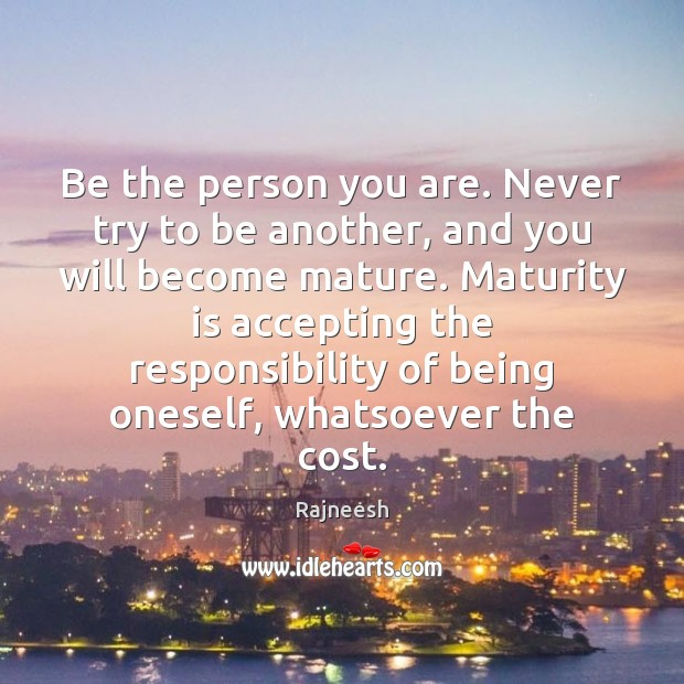 Be the person you are. Never try to be another, and you Maturity Quotes Image