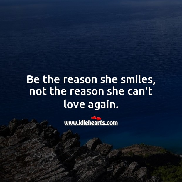 Be the reason she smiles, not the reason she can't love again. Image