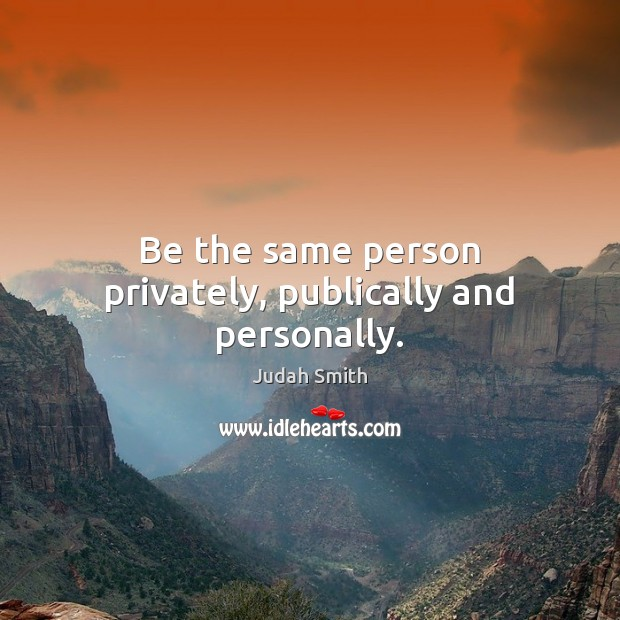 Be the same person privately, publically and personally. Judah Smith Picture Quote