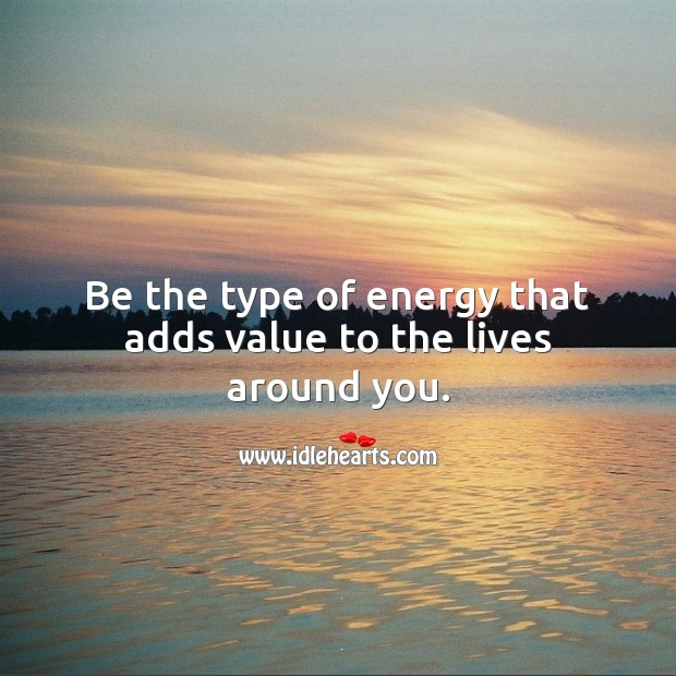 Be the type of energy that adds value to the lives around you. Inspirational Love Quotes Image