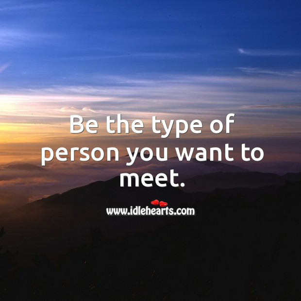 Be the type of person you want to meet. Image
