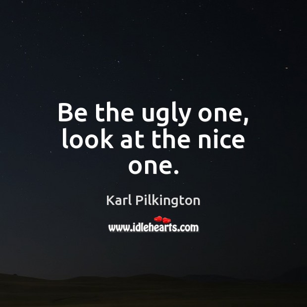 Be the ugly one, look at the nice one. Image