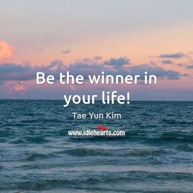 Be the winner in your life! Tae Yun Kim Picture Quote