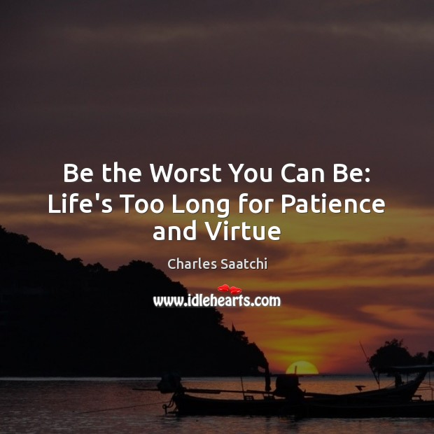 Be the Worst You Can Be: Life's Too Long for Patience and Virtue Image