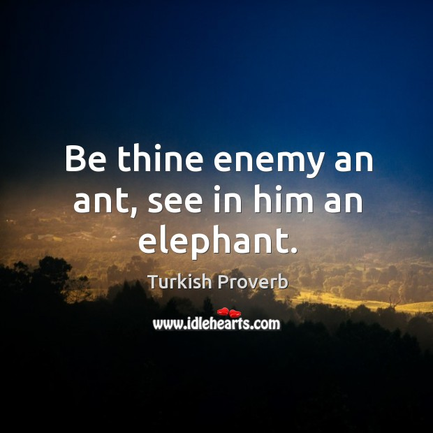 Be thine enemy an ant, see in him an elephant. Turkish Proverbs Image