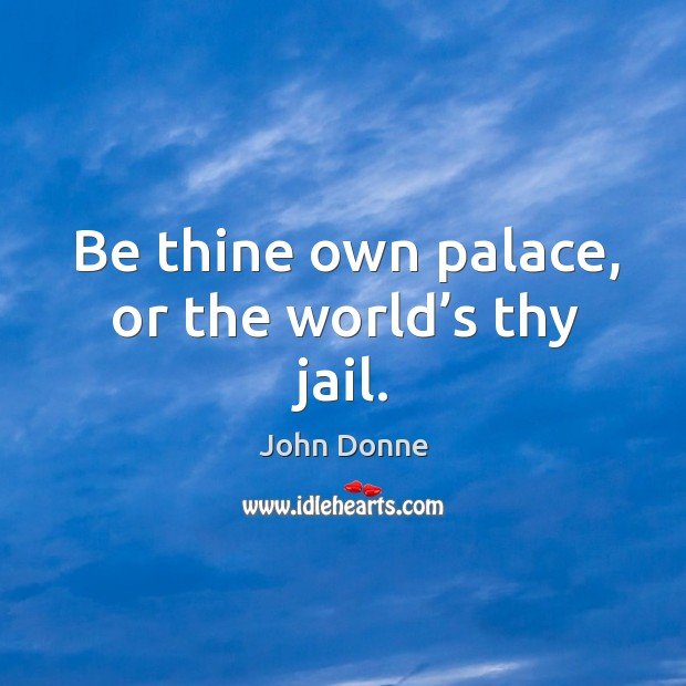 Be thine own palace, or the world's thy jail. Image