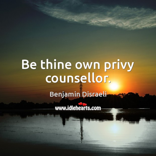 Be thine own privy counsellor. Benjamin Disraeli Picture Quote