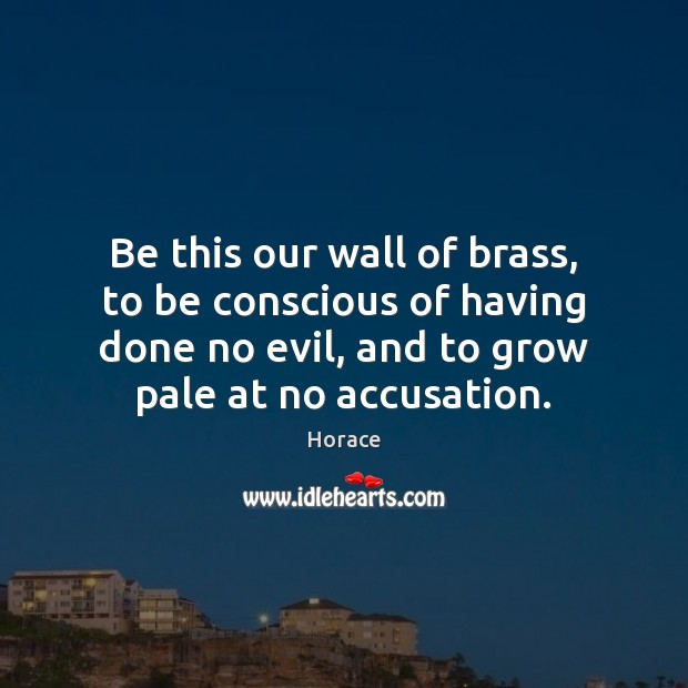 Be this our wall of brass, to be conscious of having done Image