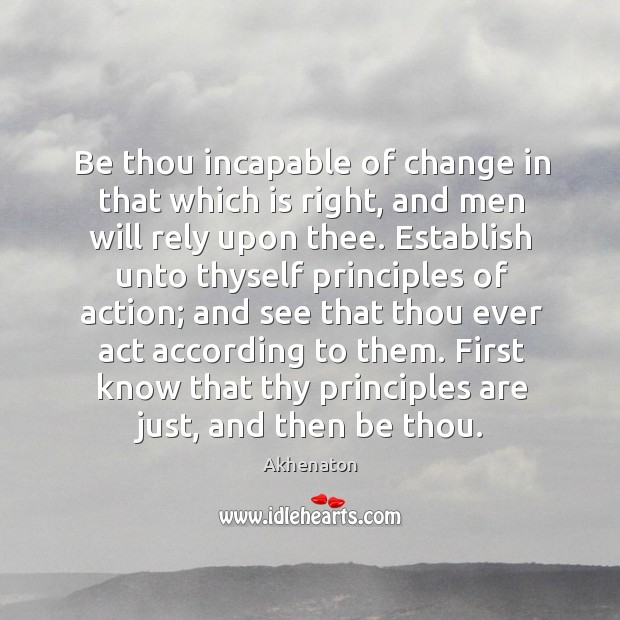 Image, Be thou incapable of change in that which is right, and men will rely upon thee.