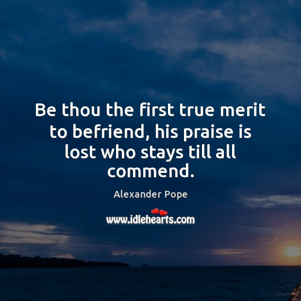 Be thou the first true merit to befriend, his praise is lost who stays till all commend. Image