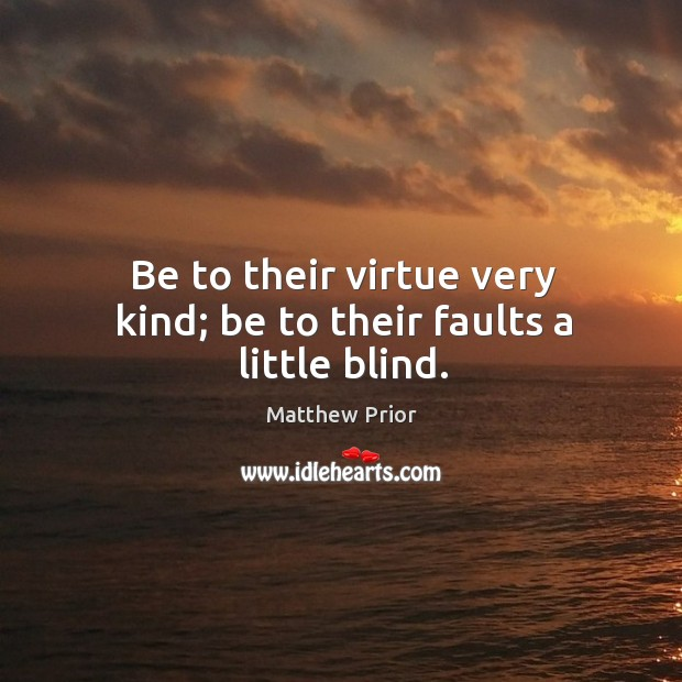 Be to their virtue very kind; be to their faults a little blind. Image