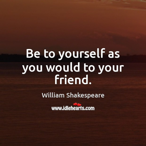 Be to yourself as you would to your friend. Image
